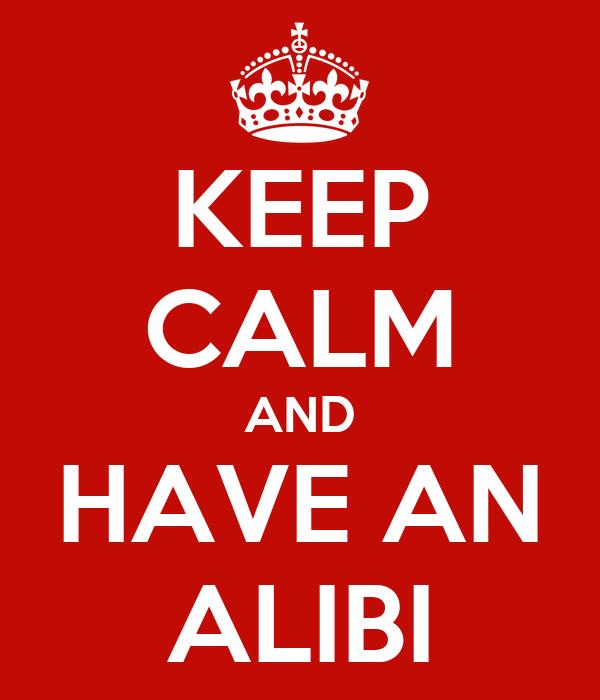 KEEP CALM AND HAVE AN ALIBI
