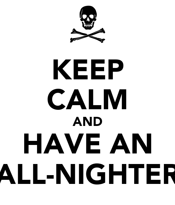KEEP CALM AND HAVE AN ALL-NIGHTER