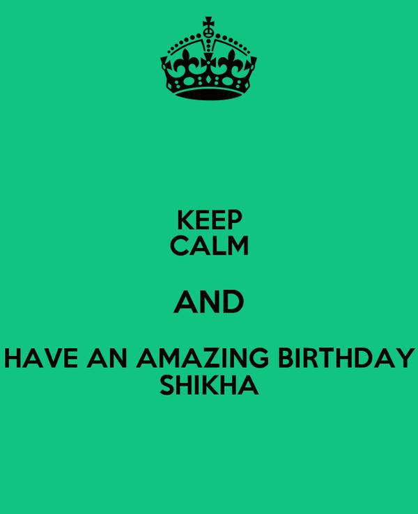 KEEP CALM AND HAVE AN AMAZING BIRTHDAY SHIKHA