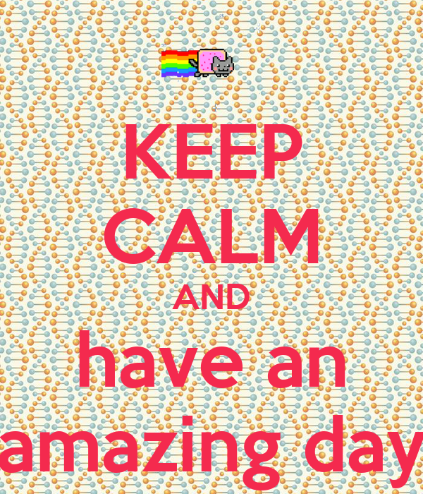 KEEP CALM AND have an amazing day