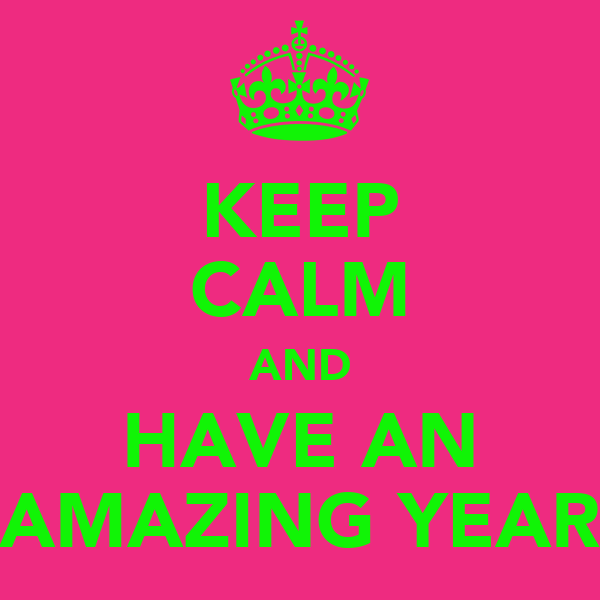 KEEP CALM AND HAVE AN AMAZING YEAR