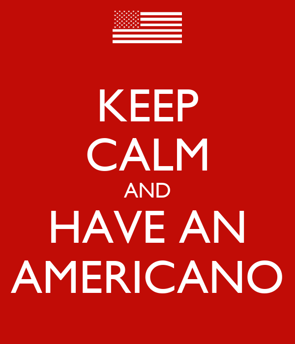 KEEP CALM AND HAVE AN AMERICANO