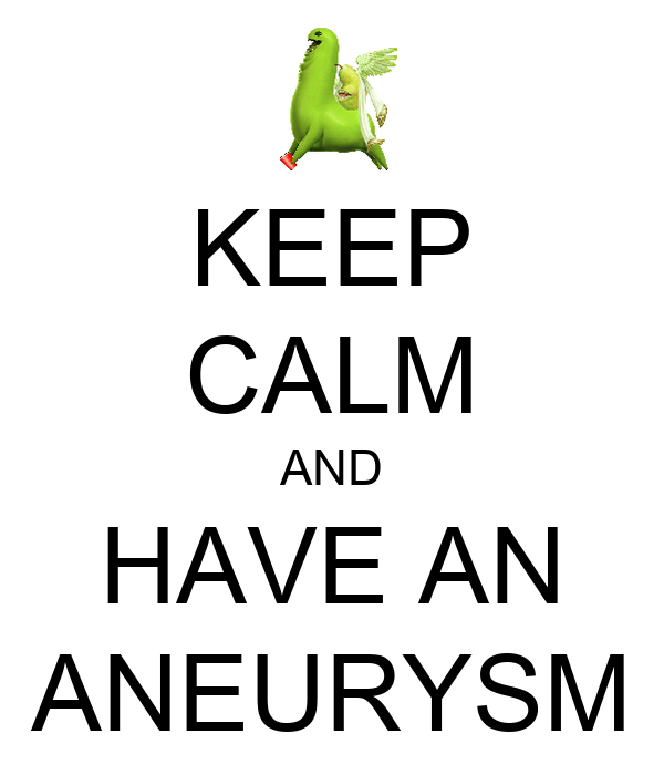 KEEP CALM AND HAVE AN ANEURYSM