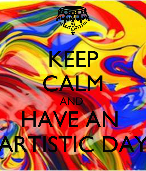KEEP CALM AND  HAVE AN  ARTISTIC DAY