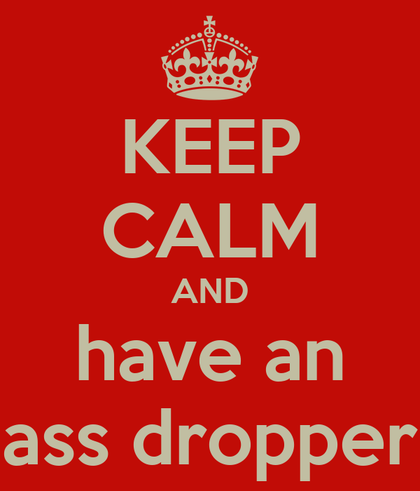 KEEP CALM AND have an ass dropper