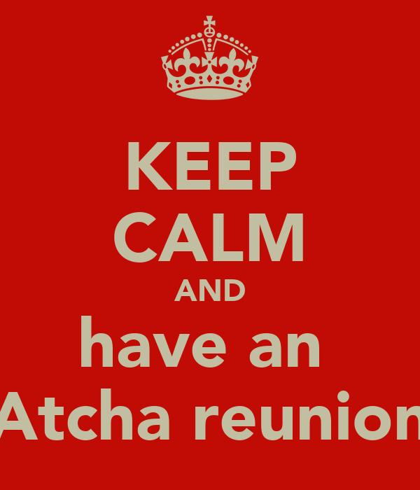 KEEP CALM AND have an  Atcha reunion