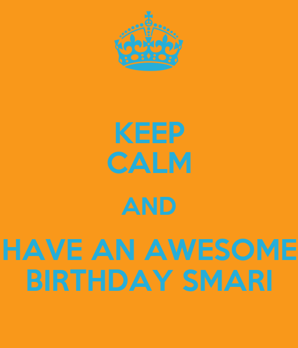 KEEP CALM AND HAVE AN AWESOME BIRTHDAY SMARI