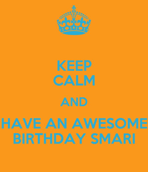 KEEP CALM AND HAVE AN AWESOME BIRTHDAY SMARI