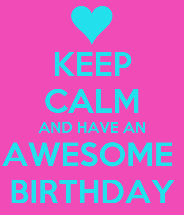 KEEP CALM AND HAVE AN AWESOME  BIRTHDAY