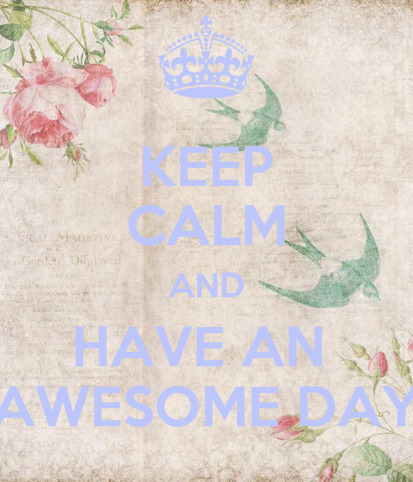 KEEP CALM AND HAVE AN  AWESOME DAY