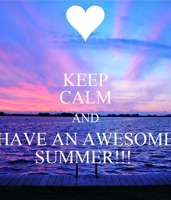 KEEP CALM AND HAVE AN AWESOME SUMMER!!!