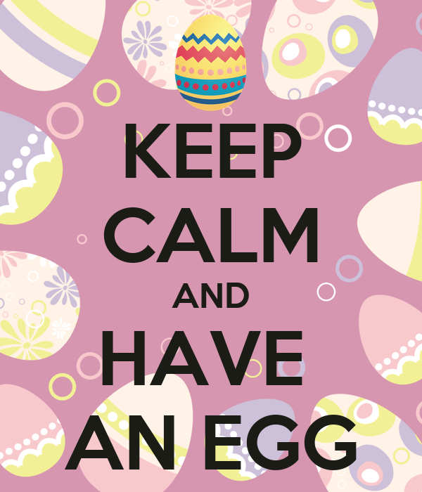 KEEP CALM AND HAVE  AN EGG