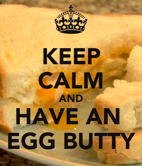 KEEP CALM AND HAVE AN  EGG BUTTY