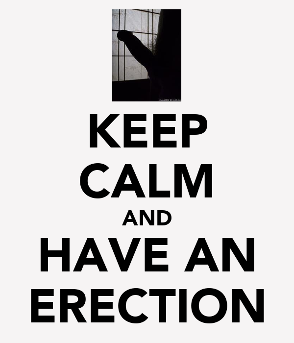 KEEP CALM AND HAVE AN ERECTION