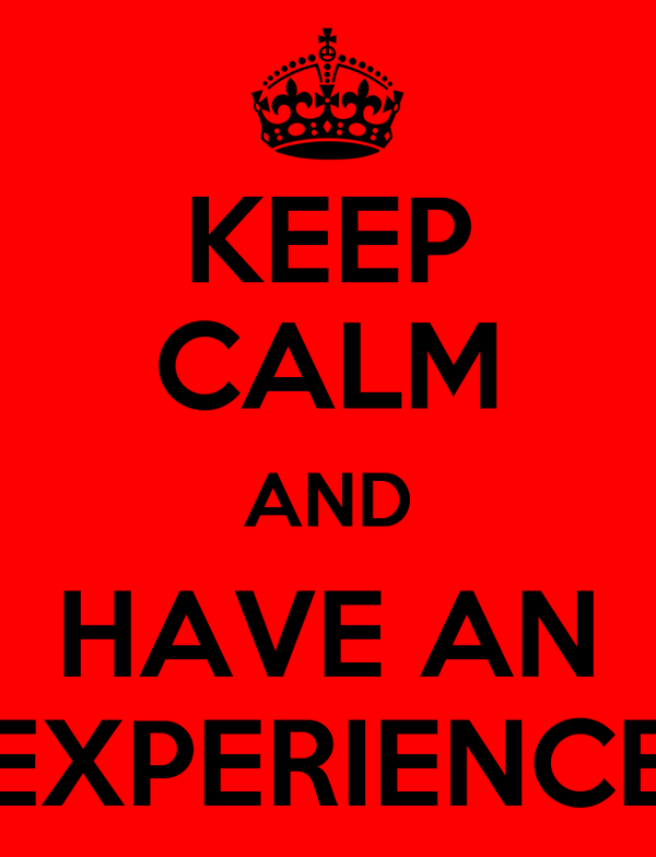KEEP CALM AND HAVE AN EXPERIENCE