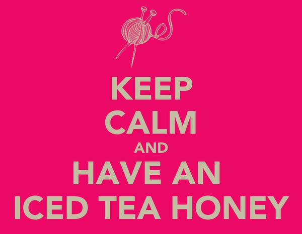 KEEP CALM AND HAVE AN  ICED TEA HONEY