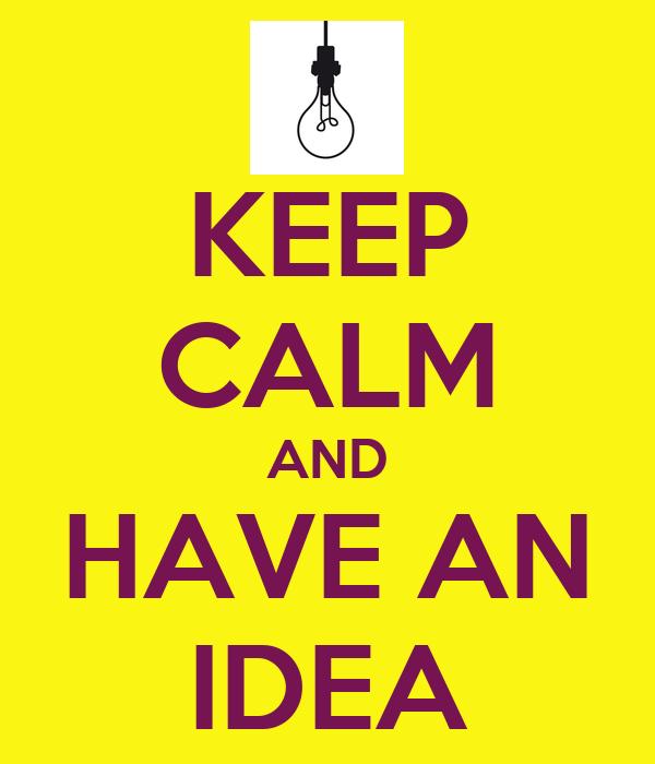 KEEP CALM AND HAVE AN IDEA