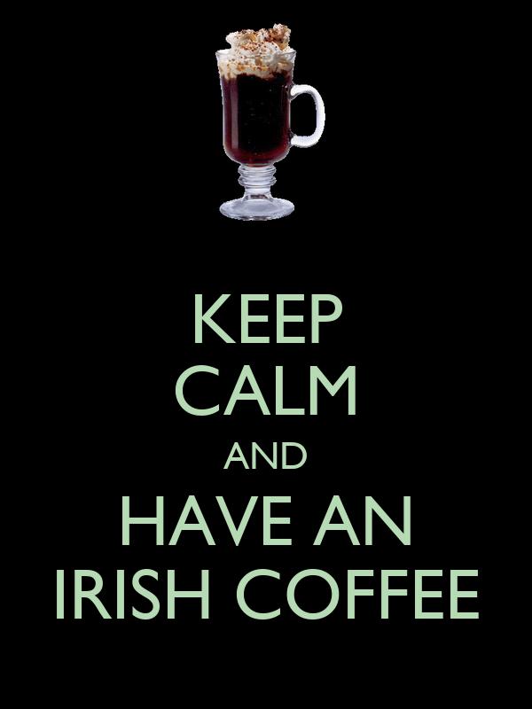 KEEP CALM AND HAVE AN IRISH COFFEE