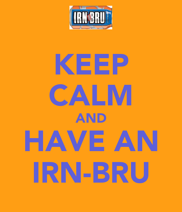 KEEP CALM AND HAVE AN IRN-BRU