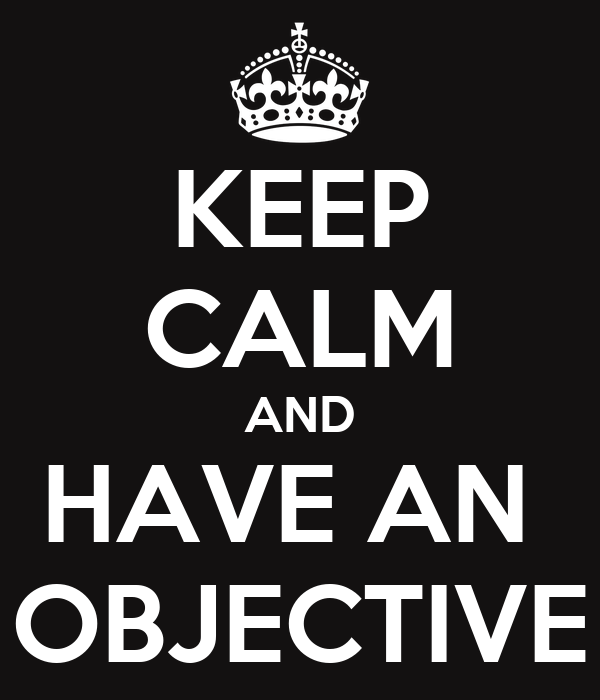 KEEP CALM AND HAVE AN  OBJECTIVE