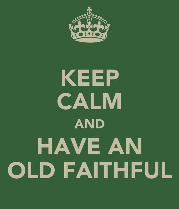 KEEP CALM AND HAVE AN OLD FAITHFUL