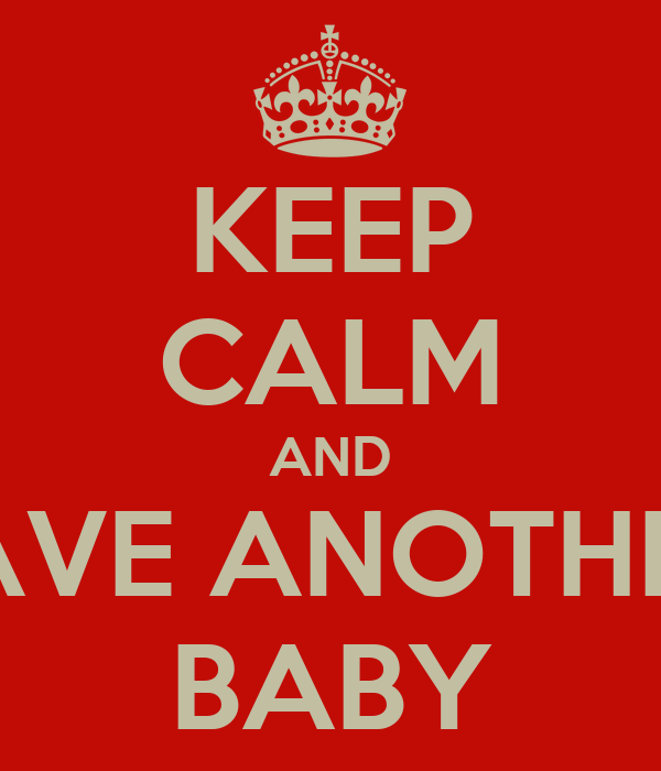 KEEP CALM AND HAVE ANOTHER  BABY