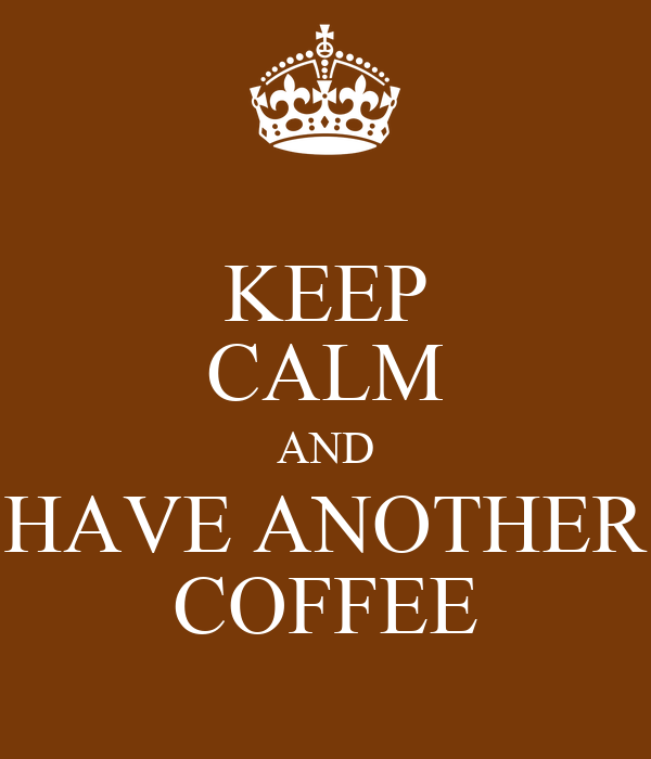 KEEP CALM AND HAVE ANOTHER COFFEE