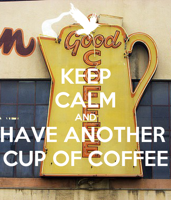 KEEP CALM AND HAVE ANOTHER  CUP OF COFFEE