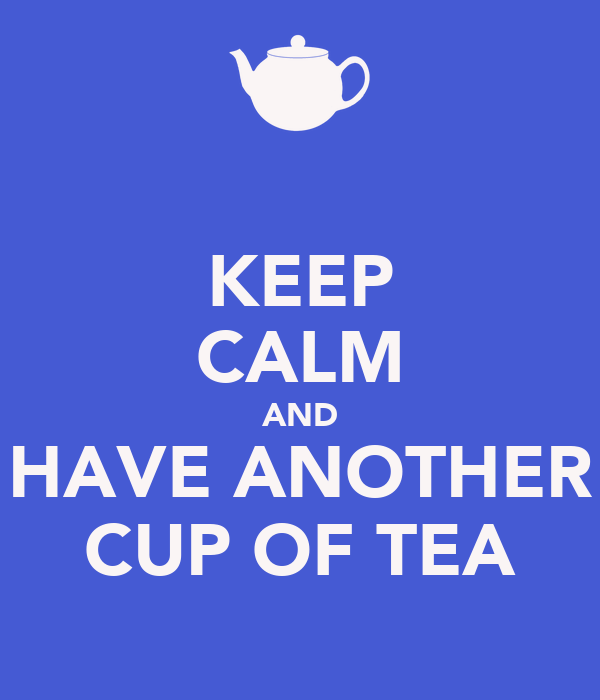 KEEP CALM AND HAVE ANOTHER CUP OF TEA