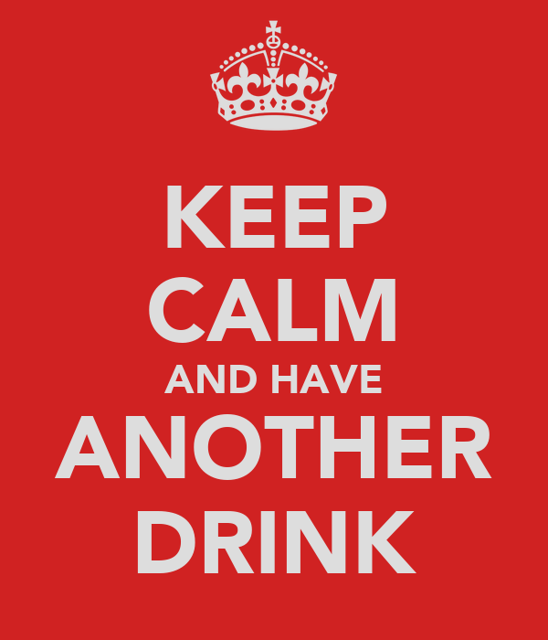 KEEP CALM AND HAVE ANOTHER DRINK