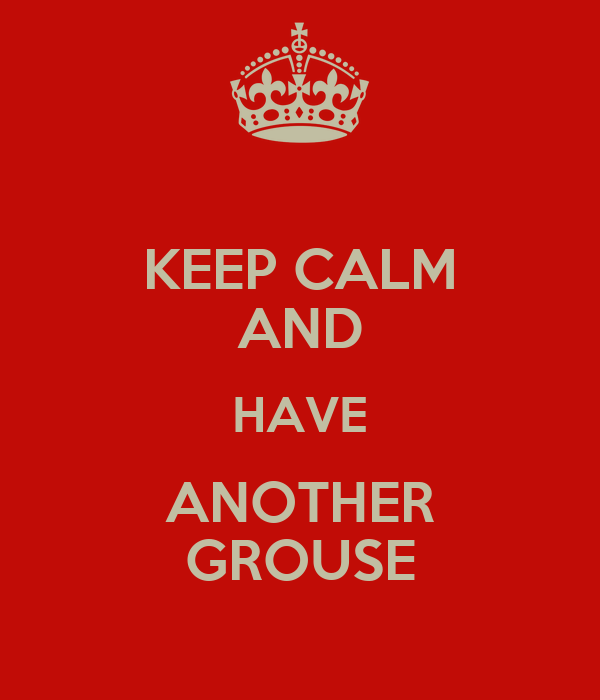 KEEP CALM AND HAVE ANOTHER GROUSE