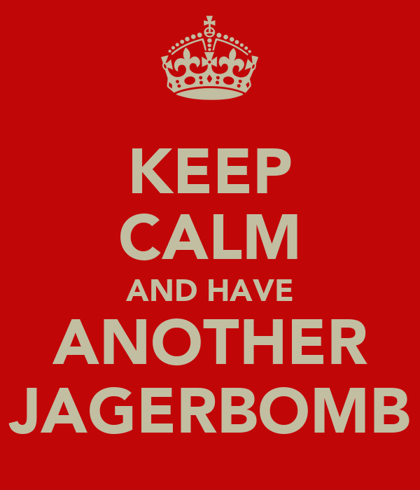 KEEP CALM AND HAVE ANOTHER JAGERBOMB