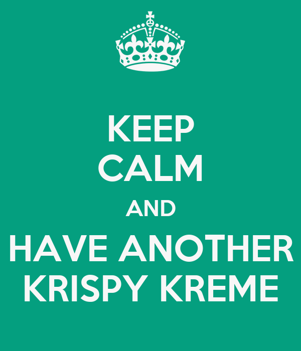 KEEP CALM AND HAVE ANOTHER KRISPY KREME