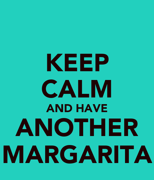 KEEP CALM AND HAVE ANOTHER MARGARITA