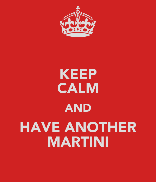 KEEP CALM AND HAVE ANOTHER MARTINI