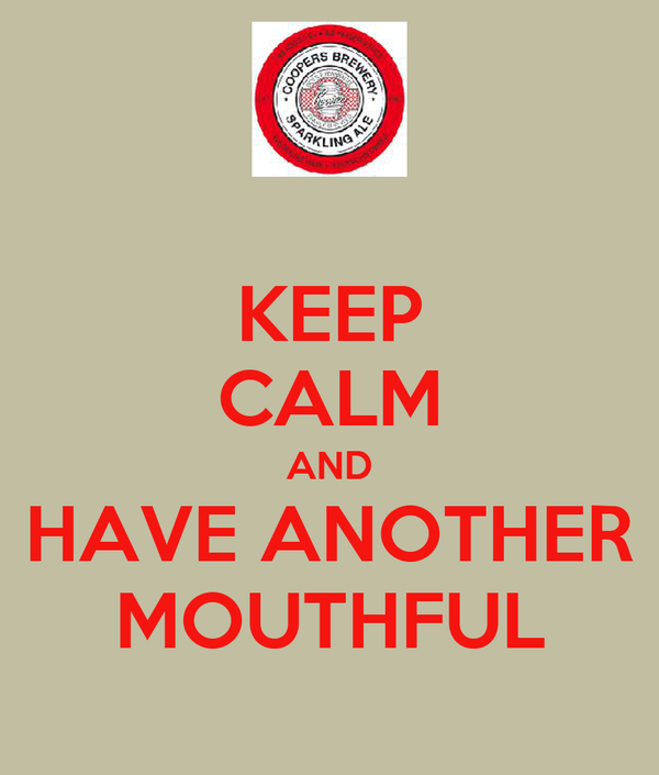KEEP CALM AND HAVE ANOTHER MOUTHFUL