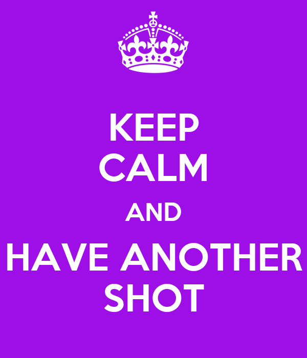 KEEP CALM AND HAVE ANOTHER SHOT