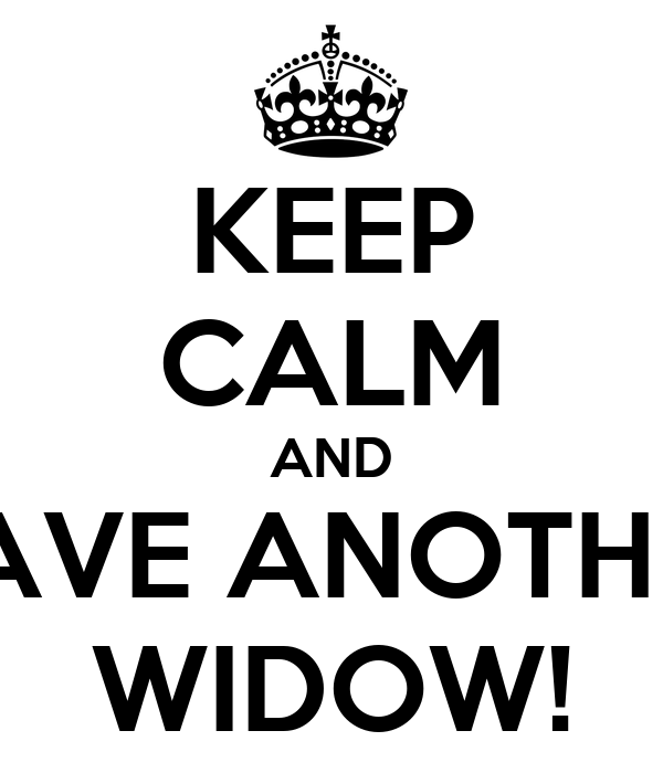 KEEP CALM AND HAVE ANOTHER WIDOW!