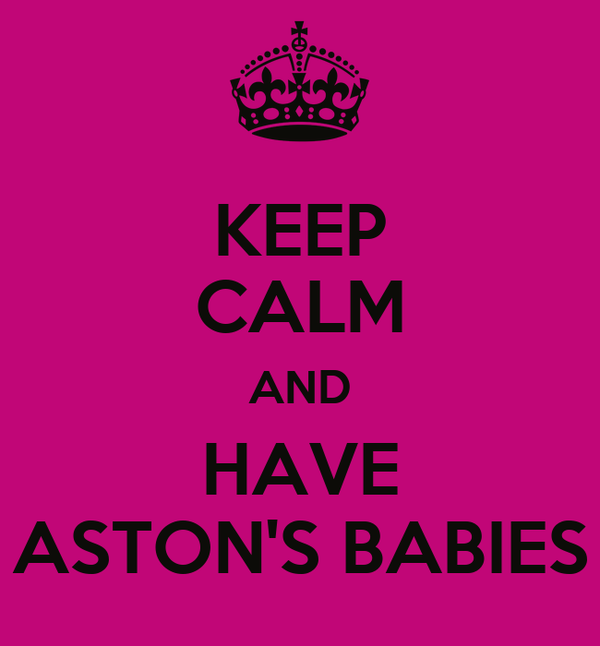 KEEP CALM AND HAVE ASTON'S BABIES