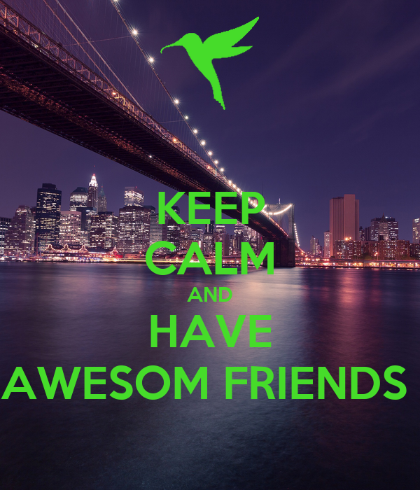 KEEP CALM AND HAVE AWESOM FRIENDS