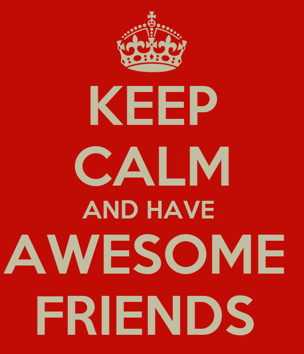 KEEP CALM AND HAVE  AWESOME  FRIENDS