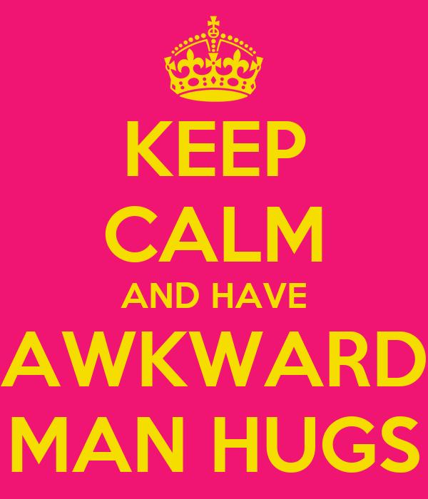 KEEP CALM AND HAVE AWKWARD MAN HUGS