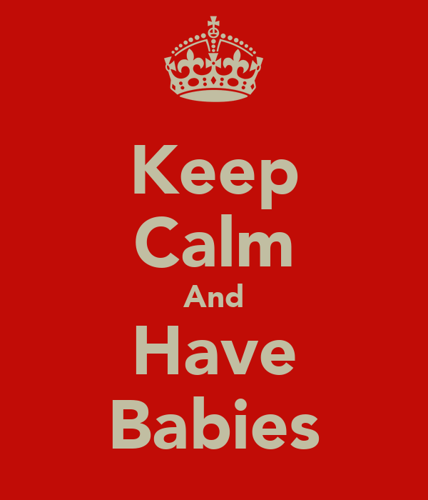 Keep Calm And Have Babies