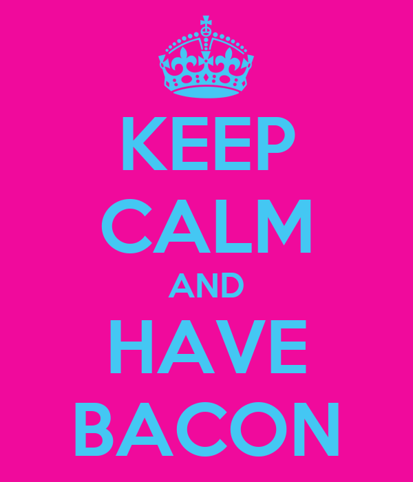 KEEP CALM AND HAVE BACON