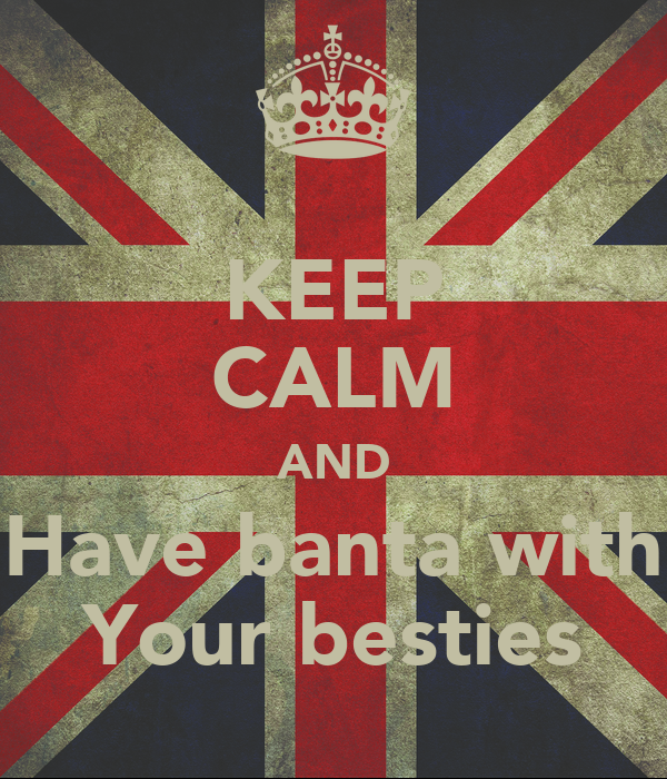 KEEP CALM AND Have banta with Your besties