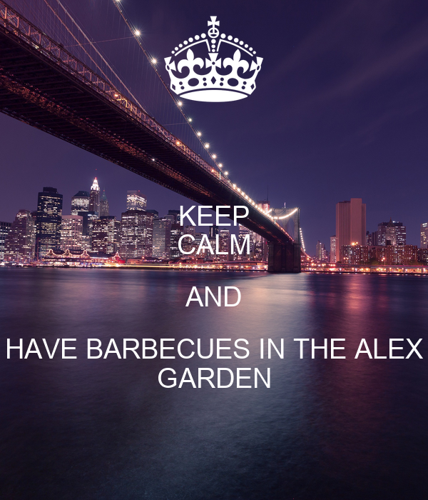 KEEP CALM AND HAVE BARBECUES IN THE ALEX GARDEN