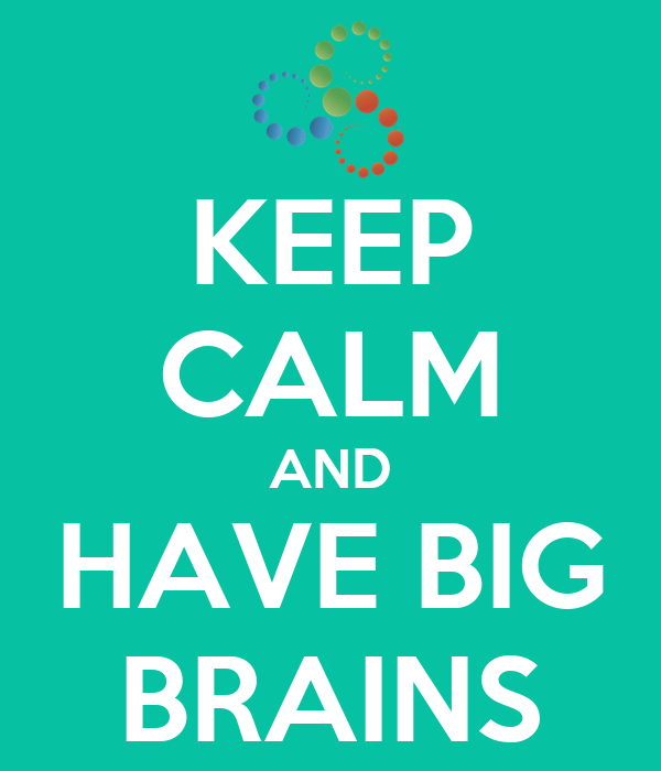 KEEP CALM AND HAVE BIG BRAINS