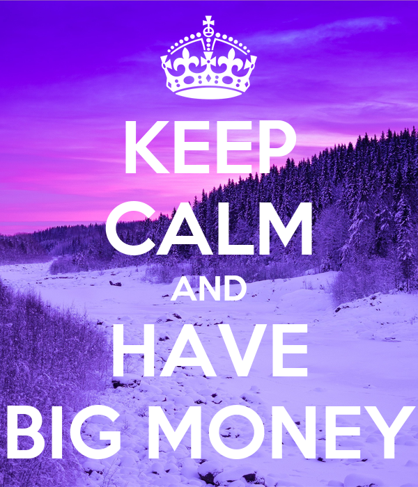 KEEP CALM AND HAVE BIG MONEY