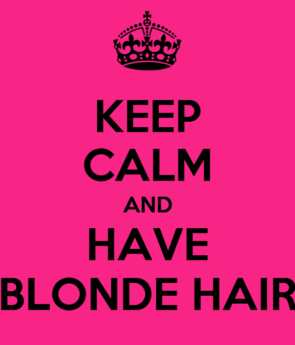 KEEP CALM AND HAVE BLONDE HAIR