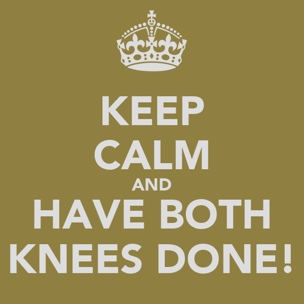 KEEP CALM AND HAVE BOTH KNEES DONE!
